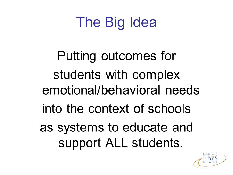 The Big Idea Putting outcomes for students with complex emotional/behavioral needs into the context of schools as systems to educate and support ALL students.