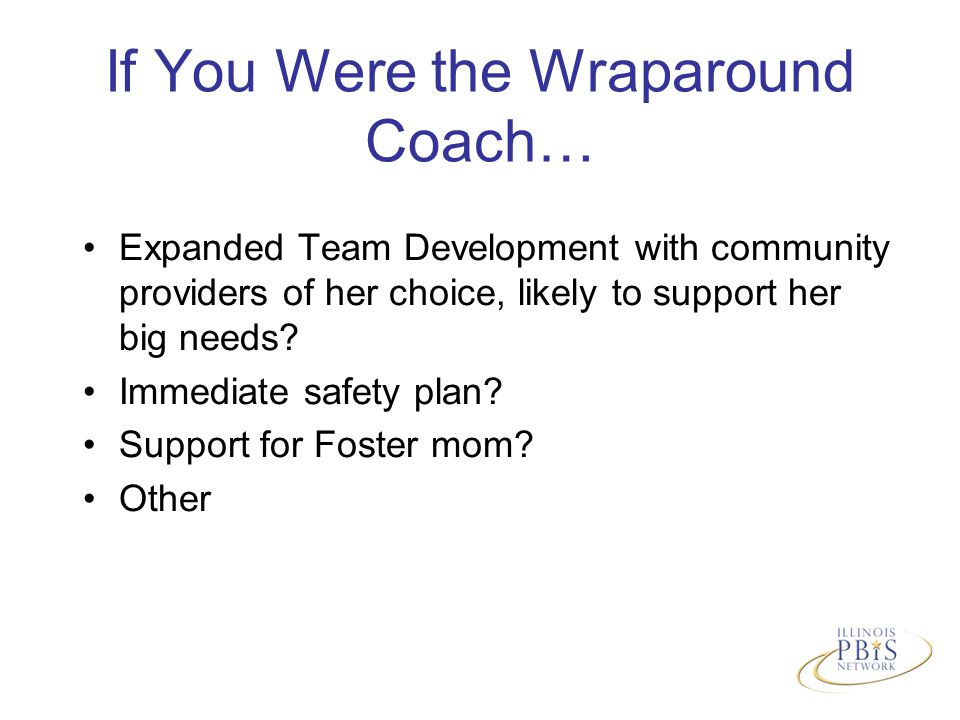 If You Were the Wraparound Coach… Expanded Team Development with community providers of her choice, likely to support her big needs.
