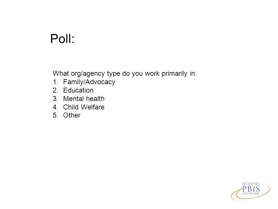 Poll: What org/agency type do you work primarily in: 1.Family/Advocacy 2.Education 3.Mental health 4.Child Welfare 5.Other