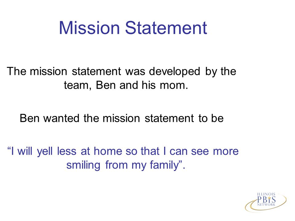 Mission Statement The mission statement was developed by the team, Ben and his mom.