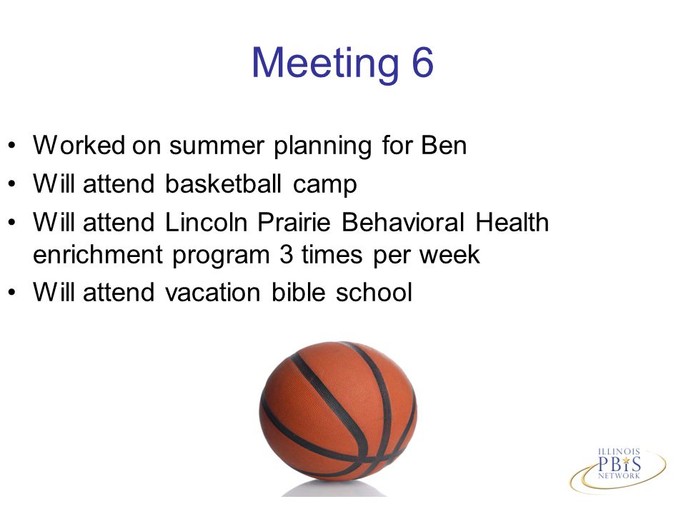 Meeting 6 Worked on summer planning for Ben Will attend basketball camp Will attend Lincoln Prairie Behavioral Health enrichment program 3 times per week Will attend vacation bible school