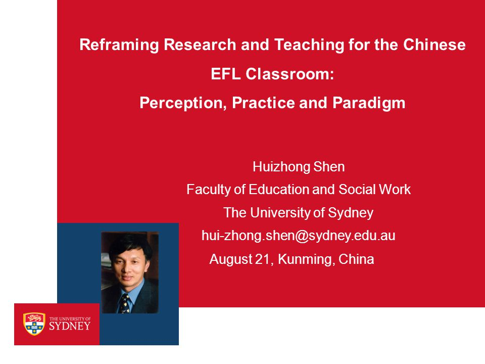 Reframing Research and Teaching for the Chinese EFL Classroom: Perception, Practice and Paradigm August 21, Kunming, China Huizhong Shen Faculty of Ed