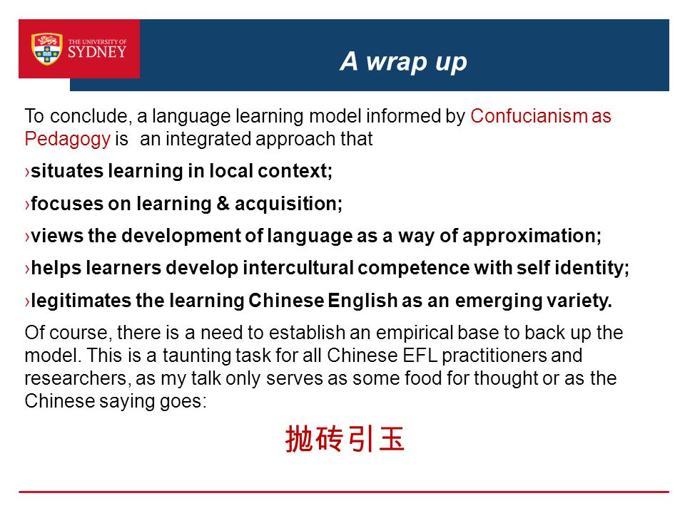 A wrap up To conclude, a language learning model informed by Confucianism as Pedagogy is an integrated approach that ›situates learning in local conte