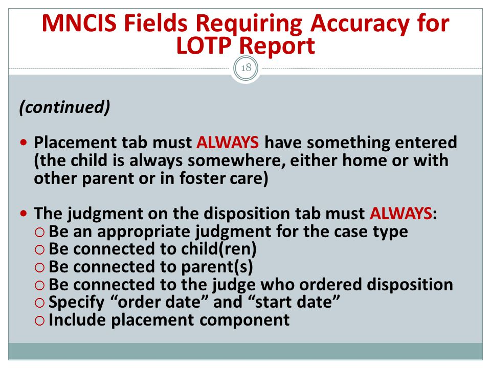 (continued) Placement tab must ALWAYS have something entered (the child is always somewhere, either home or with other parent or in foster care) The judgment on the disposition tab must ALWAYS:  Be an appropriate judgment for the case type  Be connected to child(ren)  Be connected to parent(s)  Be connected to the judge who ordered disposition  Specify order date and start date  Include placement component 18 MNCIS Fields Requiring Accuracy for LOTP Report