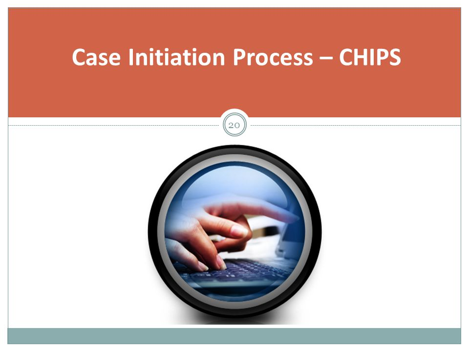 Case Initiation Process – CHIPS 20