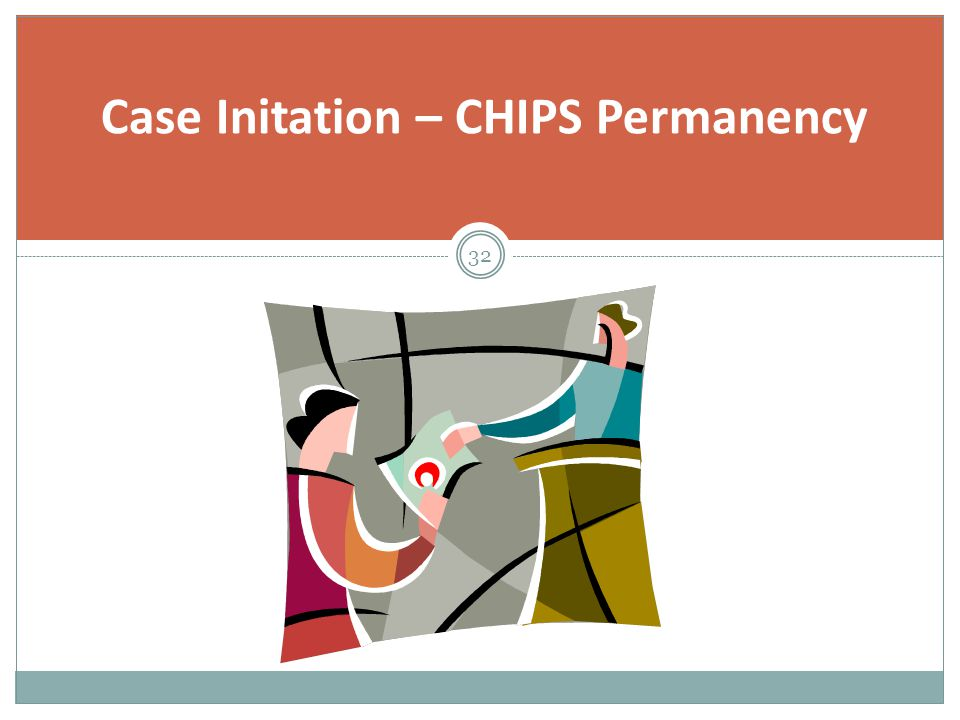 Case Initation – CHIPS Permanency 32