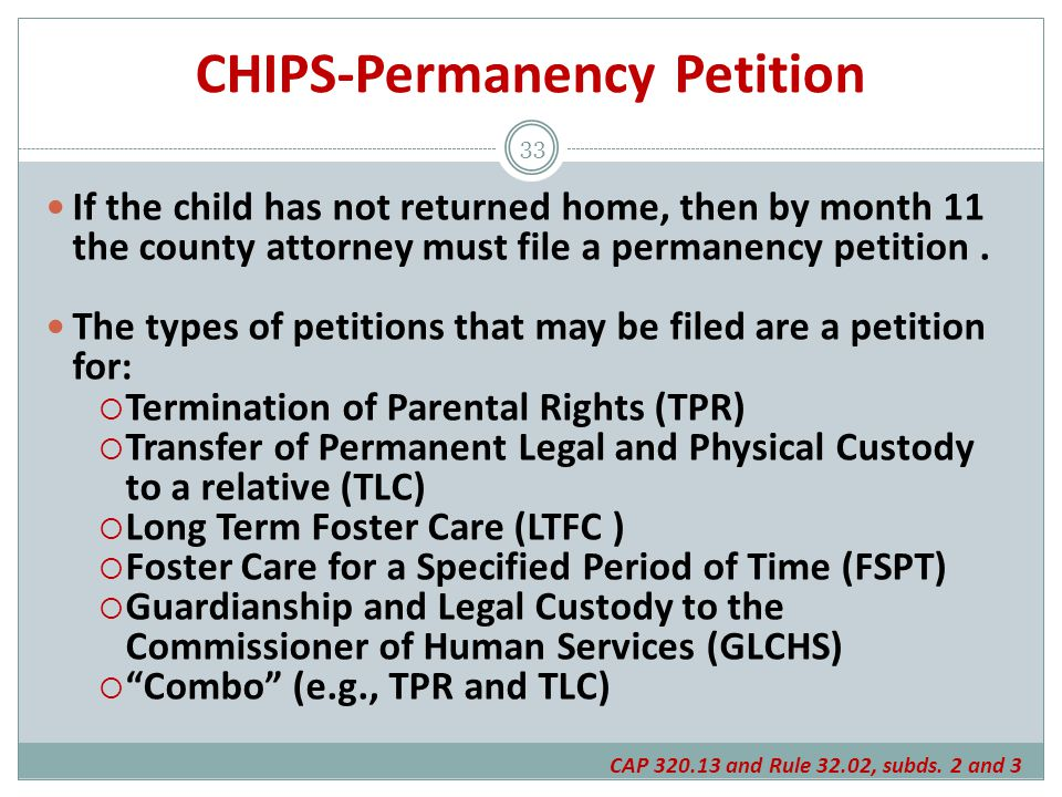 CHIPS-Permanency Petition If the child has not returned home, then by month 11 the county attorney must file a permanency petition.