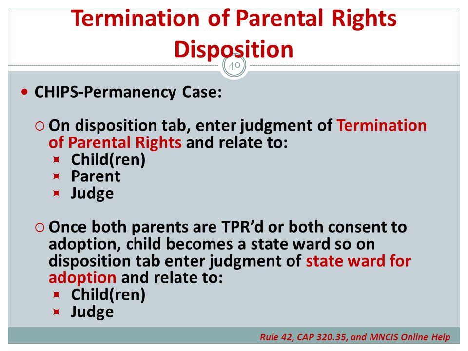 Termination of Parental Rights Disposition CHIPS-Permanency Case:  On disposition tab, enter judgment of Termination of Parental Rights and relate to:  Child(ren)  Parent  Judge  Once both parents are TPR'd or both consent to adoption, child becomes a state ward so on disposition tab enter judgment of state ward for adoption and relate to:  Child(ren)  Judge 40 Rule 42, CAP 320.35, and MNCIS Online Help