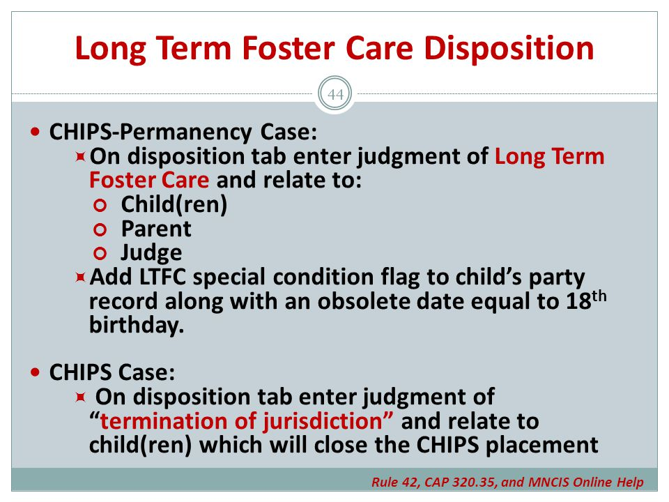 Long Term Foster Care Disposition CHIPS-Permanency Case:  On disposition tab enter judgment of Long Term Foster Care and relate to: Child(ren) Parent Judge  Add LTFC special condition flag to child's party record along with an obsolete date equal to 18 th birthday.