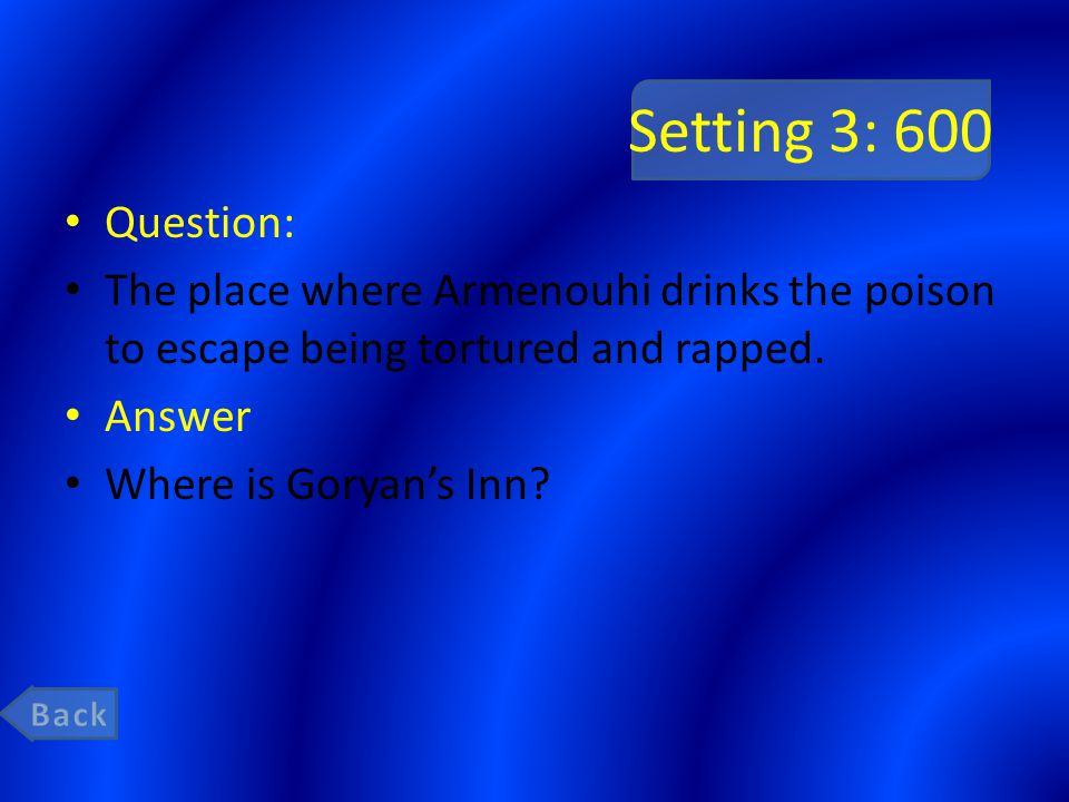 Setting 3: 600 Question: The place where Armenouhi drinks the poison to escape being tortured and rapped.