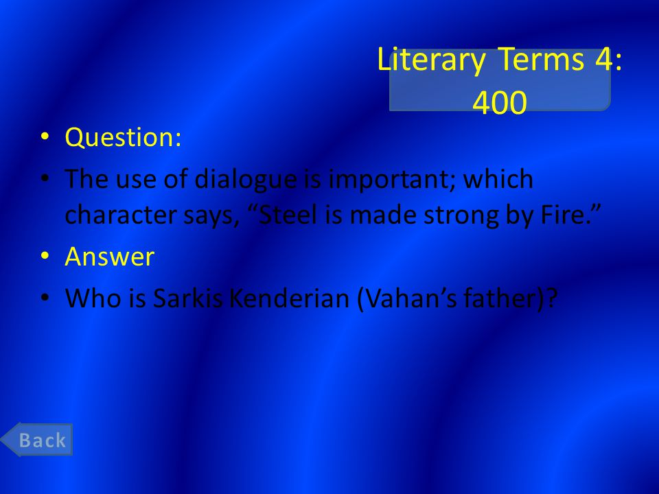 Literary Terms 4: 400 Question: The use of dialogue is important; which character says, Steel is made strong by Fire. Answer Who is Sarkis Kenderian (Vahan's father)?