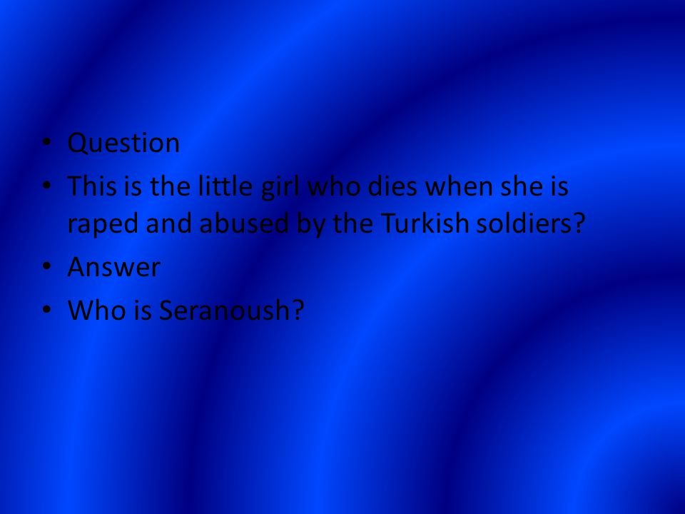 Question This is the little girl who dies when she is raped and abused by the Turkish soldiers.