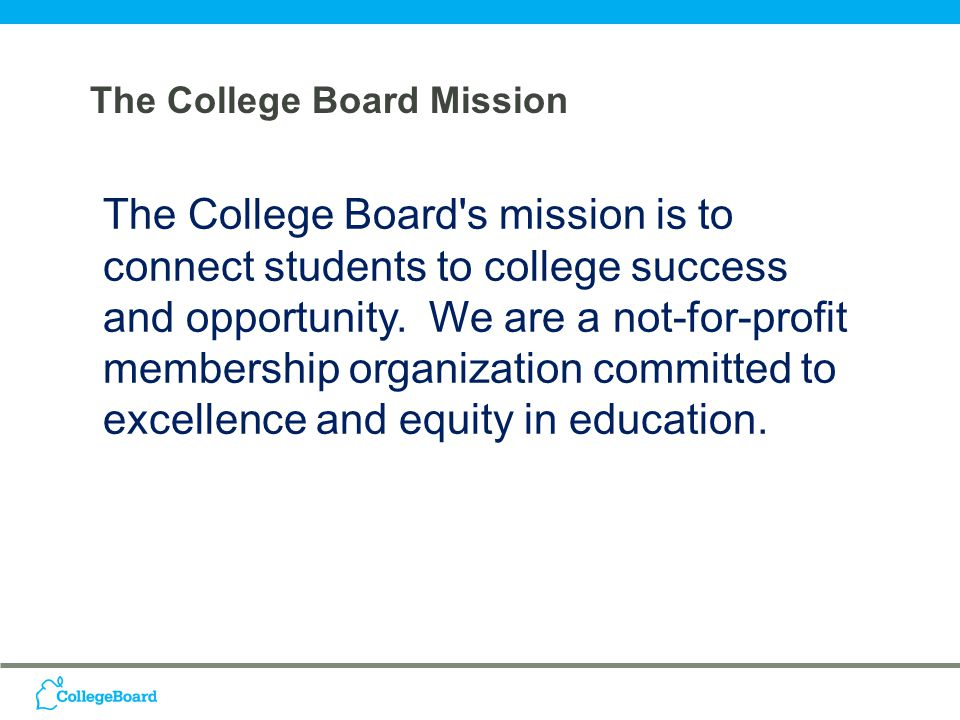 The College Board Mission The College Board s mission is to connect students to college success and opportunity.