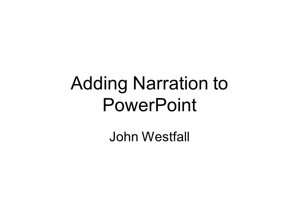 Adding Narration to PowerPoint John Westfall