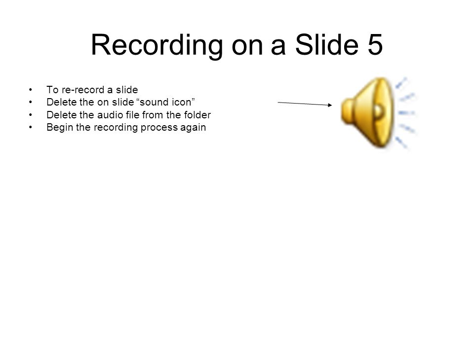 Recording on a Slide 5 To re-record a slide Delete the on slide sound icon Delete the audio file from the folder Begin the recording process again