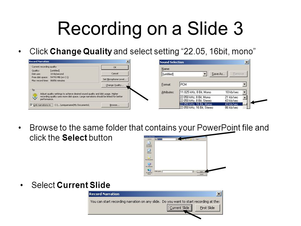 Recording on a Slide 3 Browse to the same folder that contains your PowerPoint file and click the Select button Select Current Slide Click Change Quality and select setting 22.05, 16bit, mono
