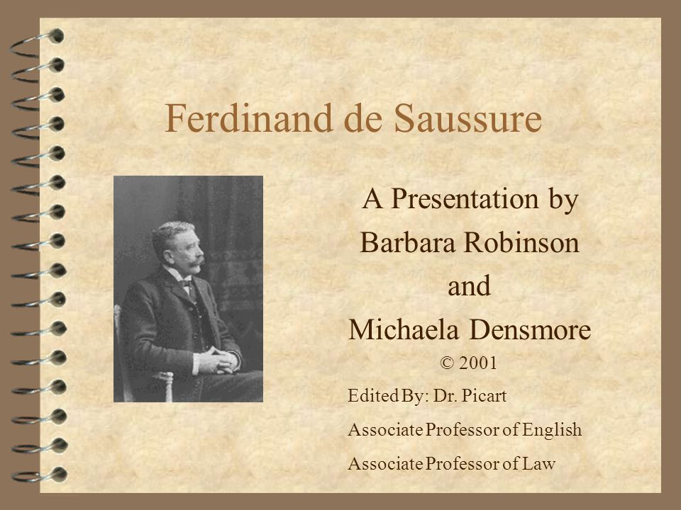 Ferdinand de Saussure-Bio 4 Born 26 November 1857 –(French origin, moved to Geneva) 4 From a family of many scholars 4 Studied Latin, Greek, chemistry, theology and law at University of Geneva (1875-76) 4 At age 21, wrote Mémoire sur le système primitif des voyelle dans les langues indo- européennes in which he proved scholars wrong.