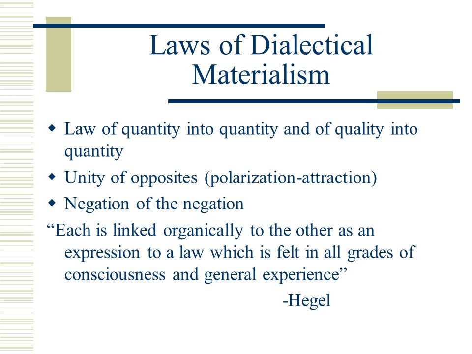 Laws of Dialectical Materialism  Law of quantity into quantity and of quality into quantity  Unity of opposites (polarization-attraction)  Negation