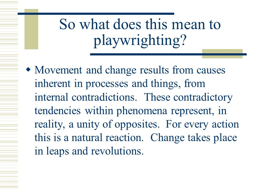 So what does this mean to playwrighting?  Movement and change results from causes inherent in processes and things, from internal contradictions. The