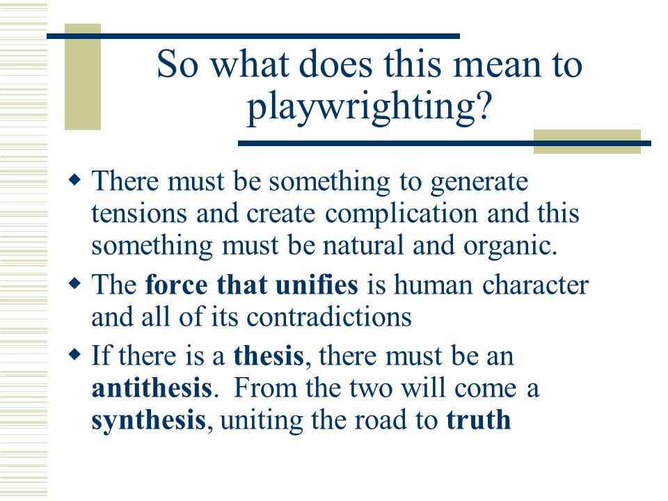 So what does this mean to playwrighting?  There must be something to generate tensions and create complication and this something must be natural and