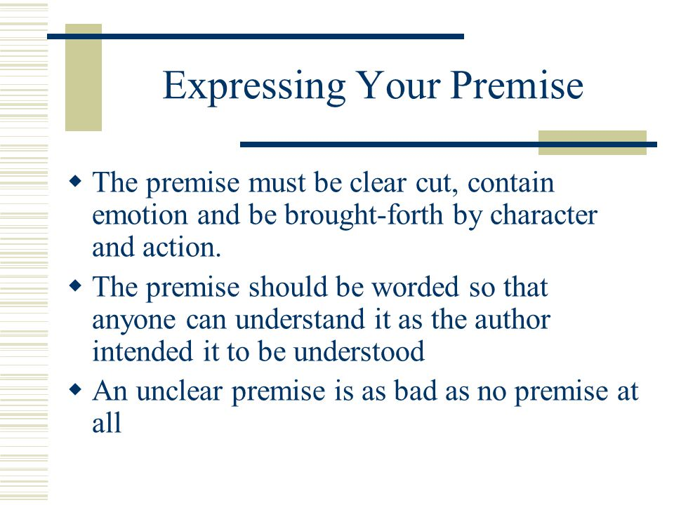 Expressing Your Premise  The premise must be clear cut, contain emotion and be brought-forth by character and action.  The premise should be worded