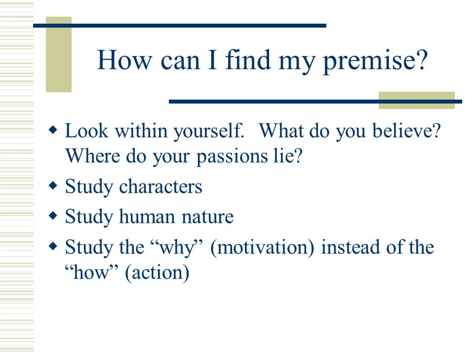 How can I find my premise?  Look within yourself. What do you believe? Where do your passions lie?  Study characters  Study human nature  Study th