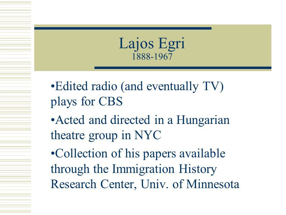 Lajos Egri 1888-1967 Edited radio (and eventually TV) plays for CBS Acted and directed in a Hungarian theatre group in NYC Collection of his papers av