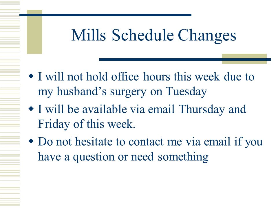 Mills Schedule Changes  I will not hold office hours this week due to my husband's surgery on Tuesday  I will be available via email Thursday and Fr