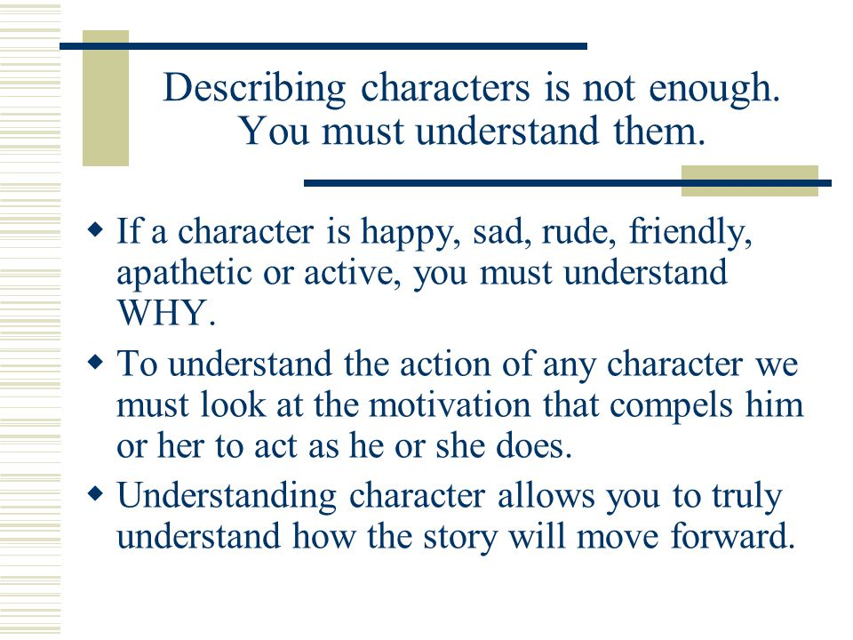 Describing characters is not enough. You must understand them.  If a character is happy, sad, rude, friendly, apathetic or active, you must understan
