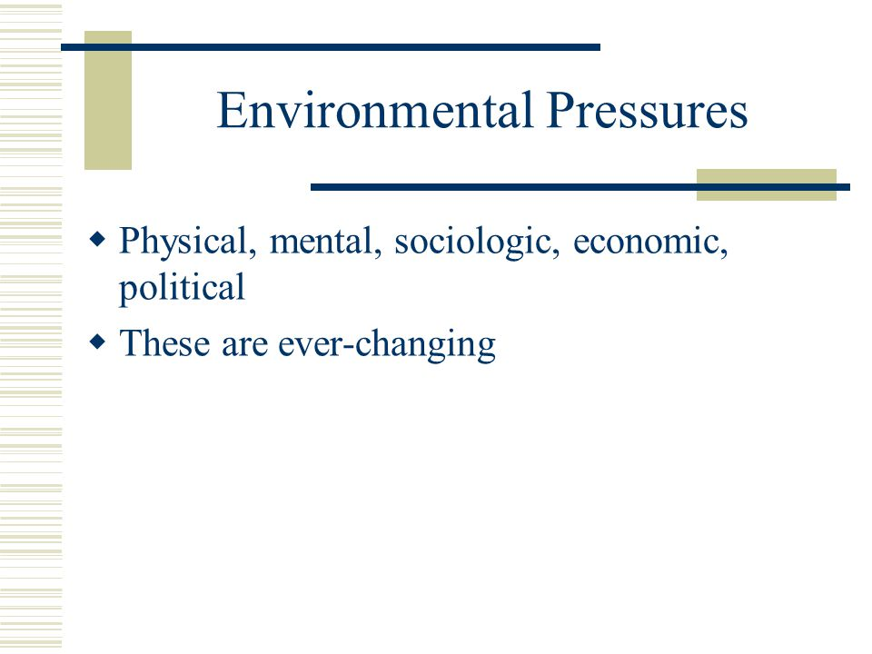 Environmental Pressures  Physical, mental, sociologic, economic, political  These are ever-changing