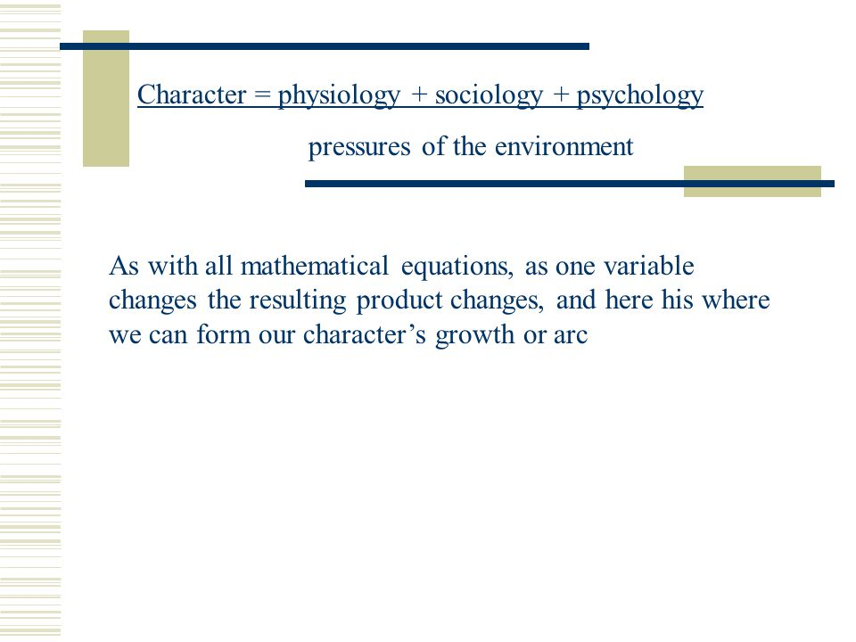 Character = physiology + sociology + psychology pressures of the environment As with all mathematical equations, as one variable changes the resulting