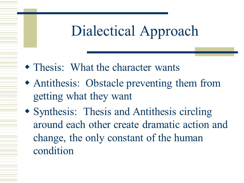 Dialectical Approach  Thesis: What the character wants  Antithesis: Obstacle preventing them from getting what they want  Synthesis: Thesis and Ant
