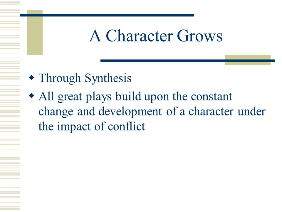 A Character Grows  Through Synthesis  All great plays build upon the constant change and development of a character under the impact of conflict