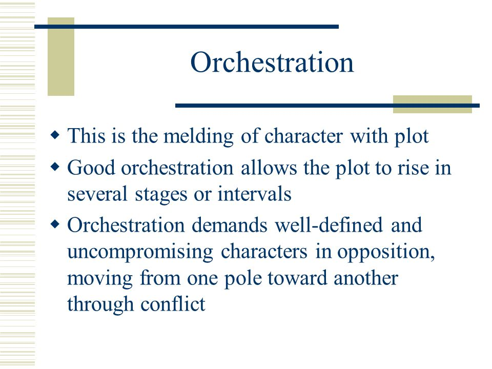 Orchestration  This is the melding of character with plot  Good orchestration allows the plot to rise in several stages or intervals  Orchestration