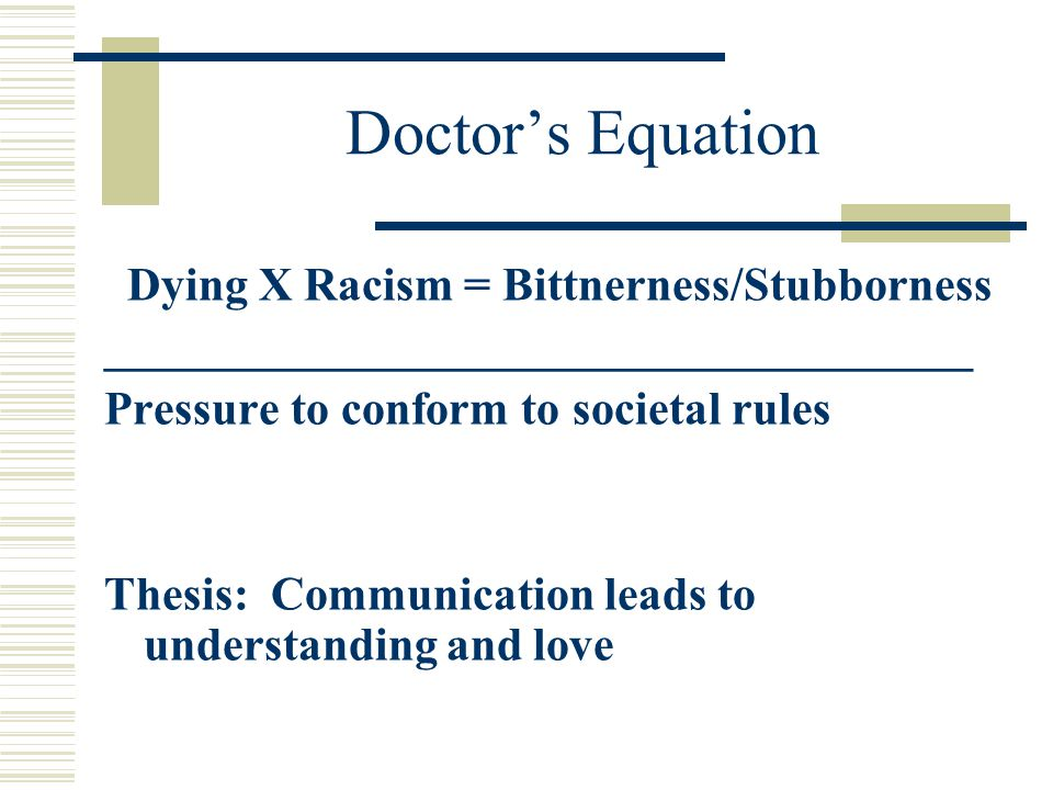 Doctor's Equation Dying X Racism = Bittnerness/Stubborness _____________________________________ Pressure to conform to societal rules Thesis: Communi