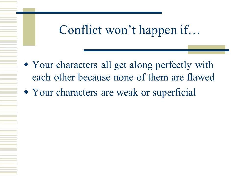 Conflict won't happen if…  Your characters all get along perfectly with each other because none of them are flawed  Your characters are weak or supe