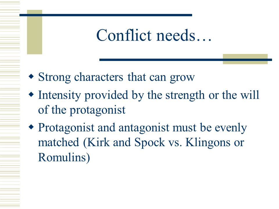 Conflict needs…  Strong characters that can grow  Intensity provided by the strength or the will of the protagonist  Protagonist and antagonist mus
