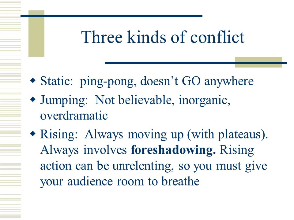 Three kinds of conflict  Static: ping-pong, doesn't GO anywhere  Jumping: Not believable, inorganic, overdramatic  Rising: Always moving up (with p