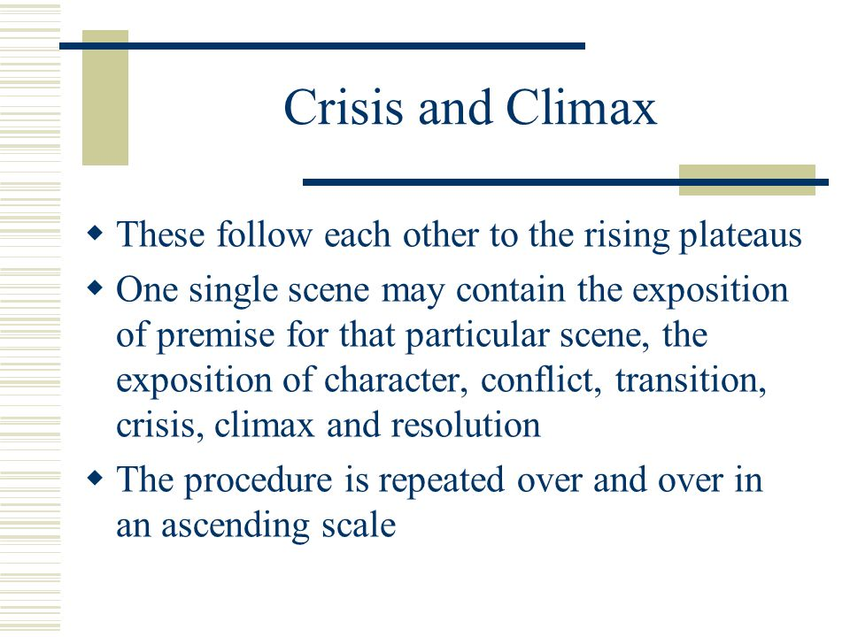 Crisis and Climax  These follow each other to the rising plateaus  One single scene may contain the exposition of premise for that particular scene,