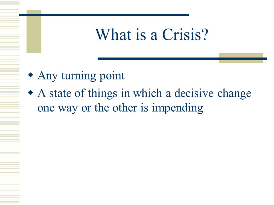What is a Crisis?  Any turning point  A state of things in which a decisive change one way or the other is impending