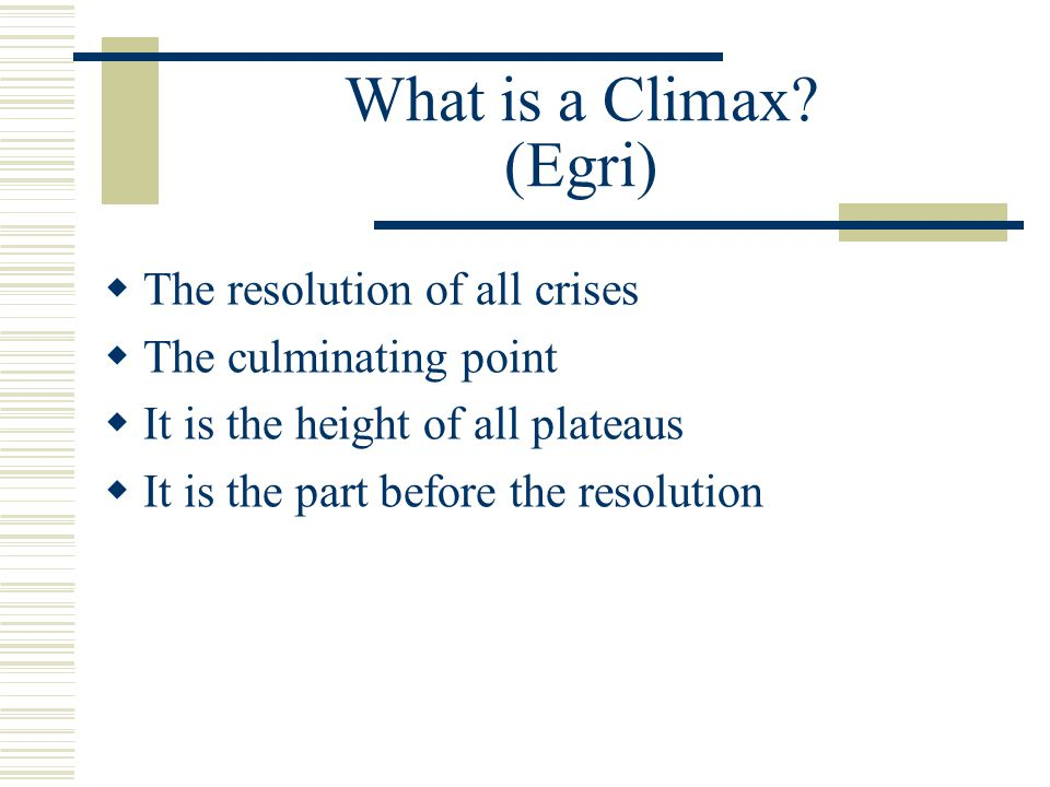 What is a Climax? (Egri)  The resolution of all crises  The culminating point  It is the height of all plateaus  It is the part before the resolut