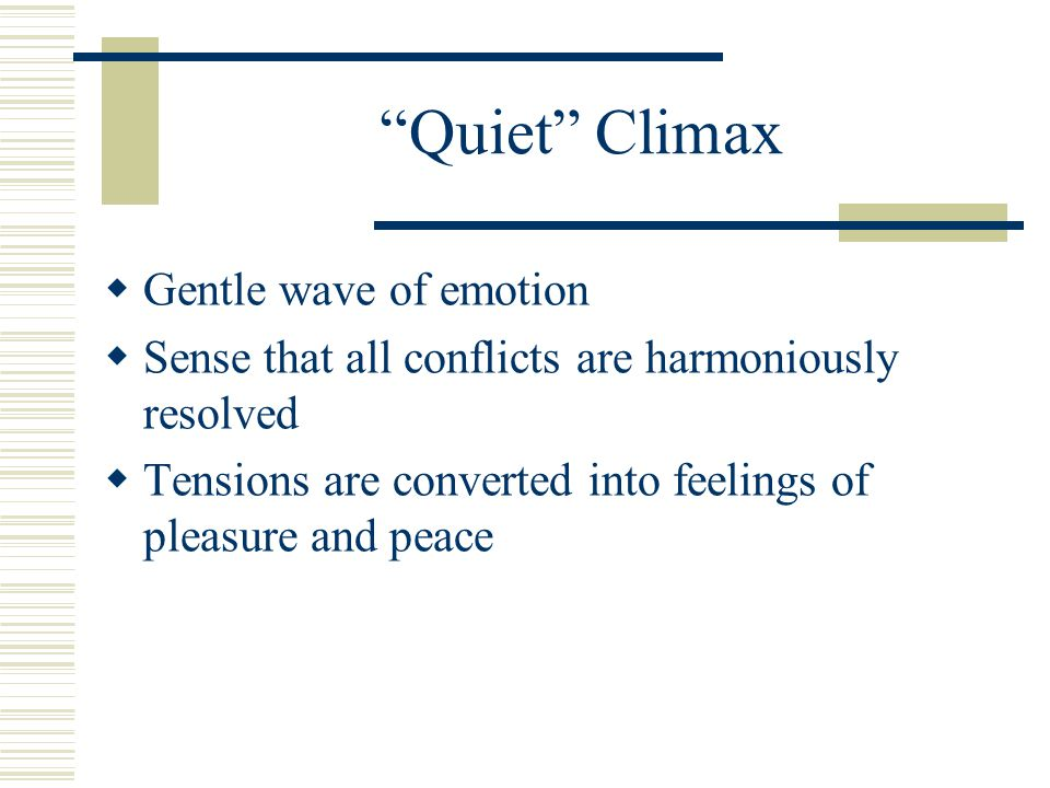 """Quiet"" Climax  Gentle wave of emotion  Sense that all conflicts are harmoniously resolved  Tensions are converted into feelings of pleasure and pe"