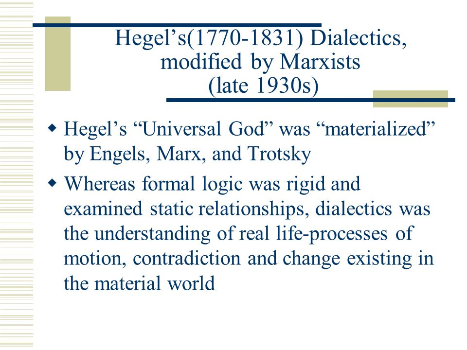 "Hegel's(1770-1831) Dialectics, modified by Marxists (late 1930s)  Hegel's ""Universal God"" was ""materialized"" by Engels, Marx, and Trotsky  Whereas f"