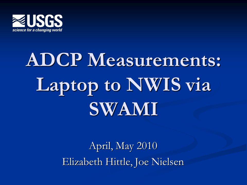 U.S. Department of the Interior U.S. Geological Survey ADCP Measurements: Laptop to NWIS via SWAMI April, May 2010 Elizabeth Hittle, Joe Nielsen