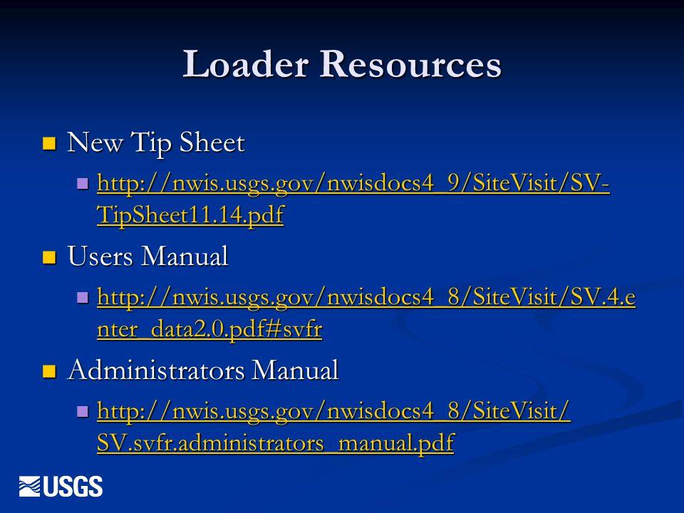 Loader Resources New Tip Sheet New Tip Sheet http://nwis.usgs.gov/nwisdocs4_9/SiteVisit/SV- TipSheet11.14.pdf http://nwis.usgs.gov/nwisdocs4_9/SiteVis
