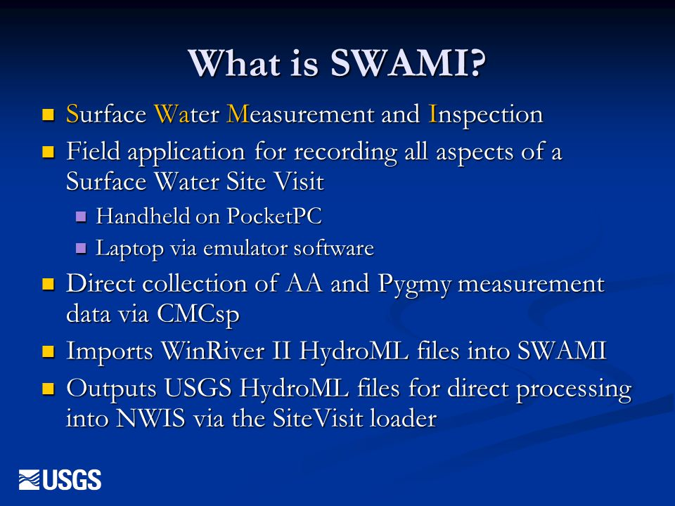 SiteVisit tasks in SWAMI Discharge Measurements Discharge Measurements Midsection, ADCP, Volumetric, Weir/Flume, Estimated Midsection, ADCP, Volumetric, Weir/Flume, Estimated Spin tests Spin tests Sensor inspections and readings Sensor inspections and readings Bubble gages Bubble gages Wire-weight gages Wire-weight gages CSGs CSGs Others Others Control inspection Control inspection Air and water temperature (environmental measurements) Air and water temperature (environmental measurements) Gage-height of zero flow inspection Gage-height of zero flow inspection High water marks High water marks Stilling well inspection Stilling well inspection