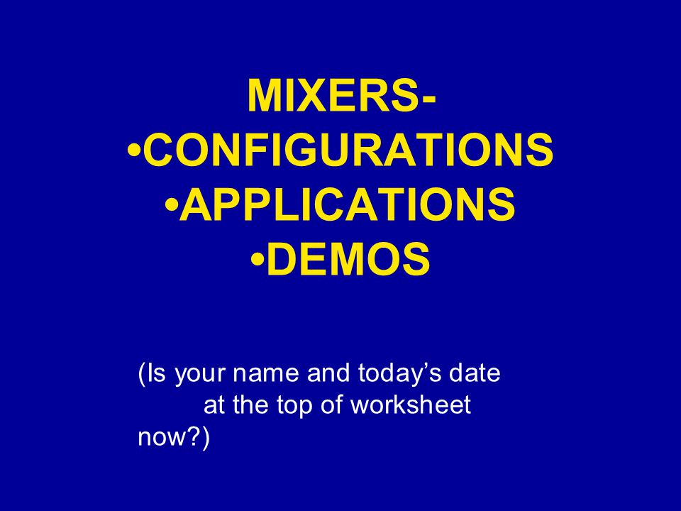 MIXERS- CONFIGURATIONS APPLICATIONS DEMOS (Is your name and today's date at the top of worksheet now?)