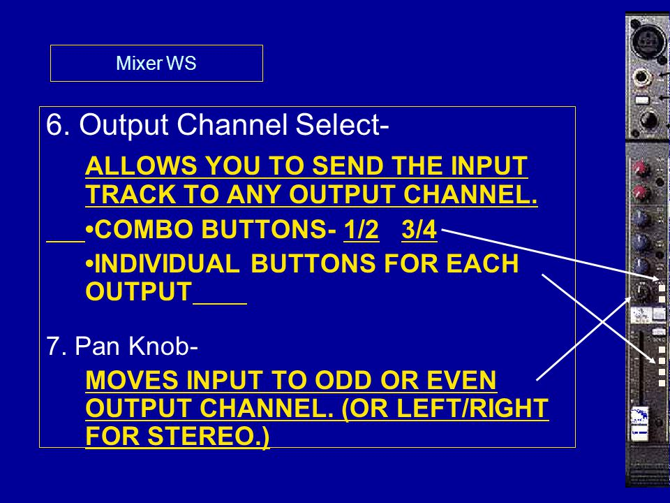 Mixer WS 6. Output Channel Select- ALLOWS YOU TO SEND THE INPUT TRACK TO ANY OUTPUT CHANNEL. COMBO BUTTONS- 1/2 3/4 INDIVIDUAL BUTTONS FOR EACH OUTPUT