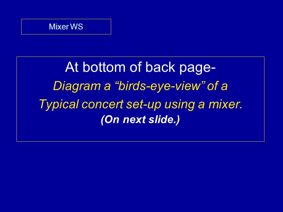"Mixer WS At bottom of back page- Diagram a ""birds-eye-view"" of a Typical concert set-up using a mixer. (On next slide.)"