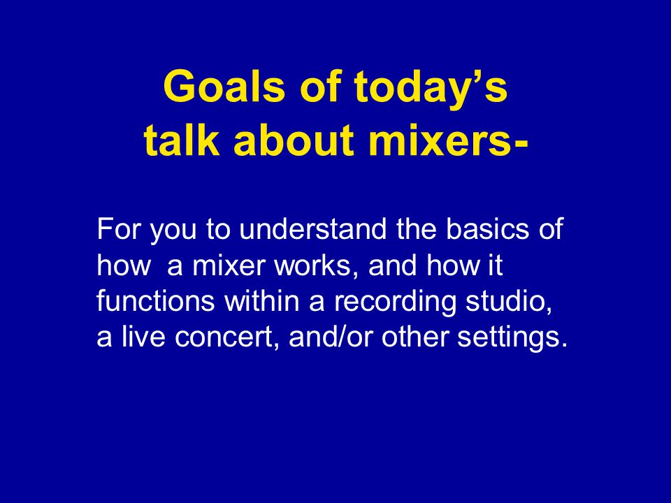 Goals of today's talk about mixers- For you to understand the basics of how a mixer works, and how it functions within a recording studio, a live concert, and/or other settings.